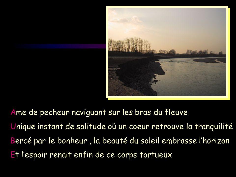Ame de pecheur naviguant sur les bras du fleuve Unique instant de solitude où un coeur retrouve la tranquilité Bercé par le bonheur, la beauté du sole