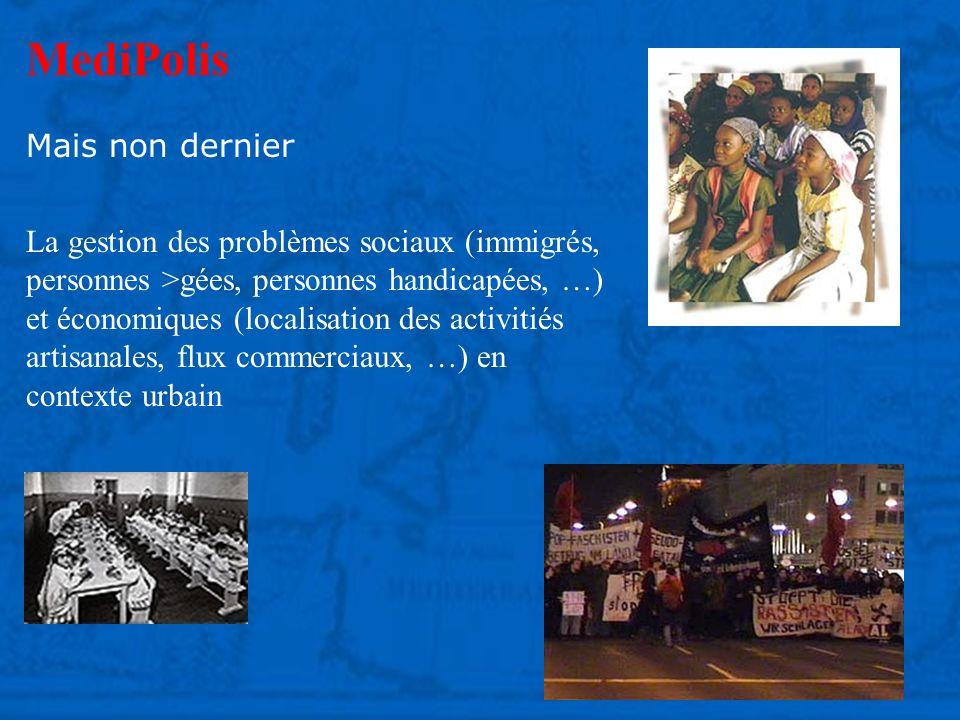 MediPolis Mais non dernier La gestion des problèmes sociaux (immigrés, personnes > gées, personnes handicapées, …) et économiques (localisation des activitiés artisanales, flux commerciaux, …) en contexte urbain