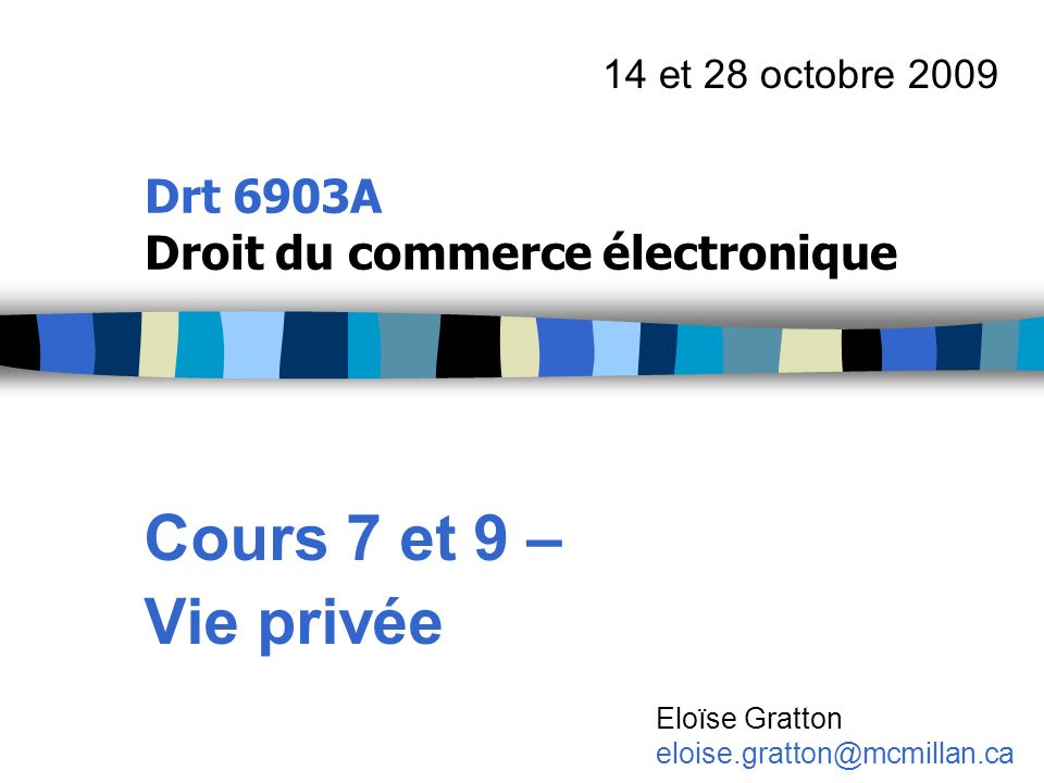 Drt 6903A Droit du commerce électronique Cours 7 et 9 – Vie privée 14 et 28 octobre 2009 Eloïse Gratton eloise.gratton@mcmillan.ca
