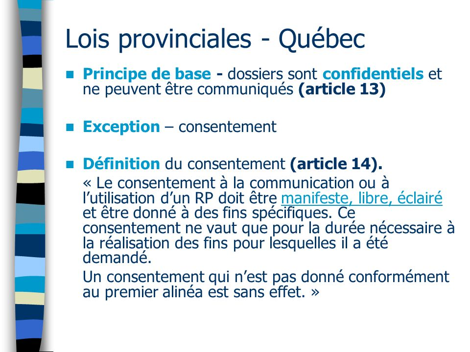 Lois provinciales - Québec Principe de base - dossiers sont confidentiels et ne peuvent être communiqués (article 13) Exception – consentement Définit