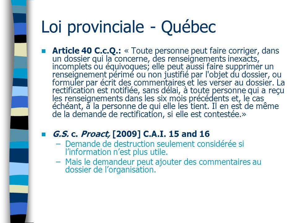 Loi provinciale - Québec Article 40 C.c.Q.: « Toute personne peut faire corriger, dans un dossier qui la concerne, des renseignements inexacts, incomp