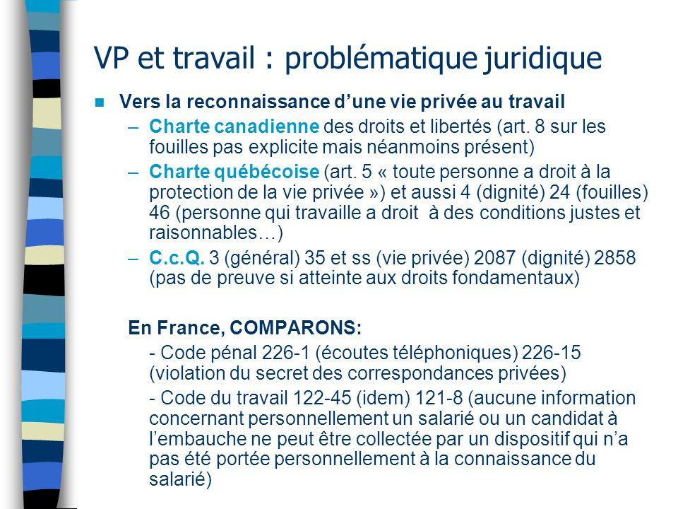 VP et travail : problématique juridique Vers la reconnaissance dune vie privée au travail –Charte canadienne des droits et libertés (art. 8 sur les fo