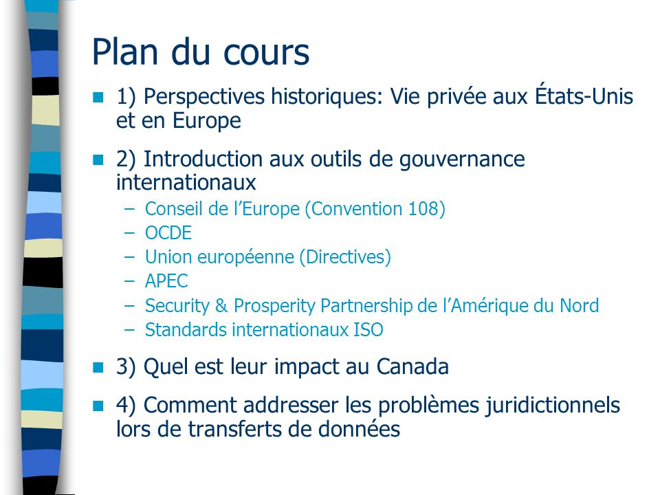 Plan du cours 1) Perspectives historiques: Vie privée aux États-Unis et en Europe 2) Introduction aux outils de gouvernance internationaux –Conseil de