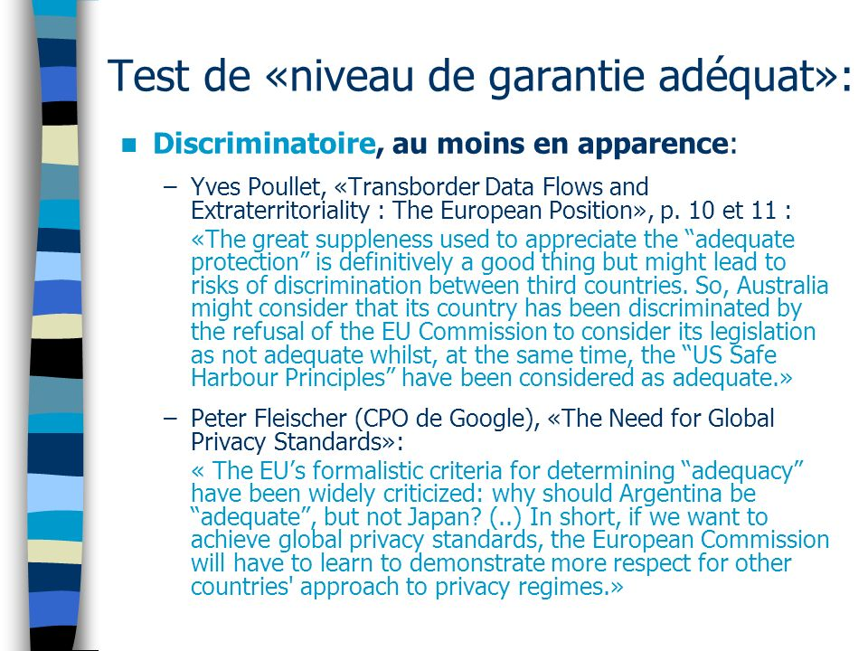 Test de «niveau de garantie adéquat»: Discriminatoire, au moins en apparence: –Yves Poullet, «Transborder Data Flows and Extraterritoriality : The European Position», p.