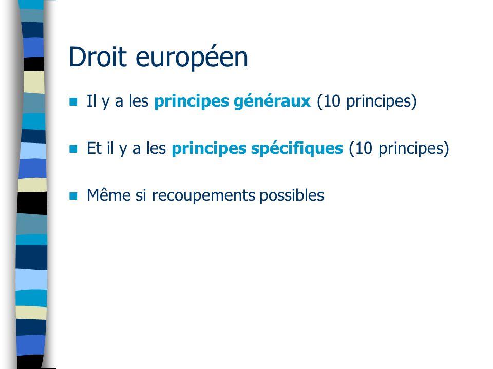 Droit européen Il y a les principes généraux (10 principes) Et il y a les principes spécifiques (10 principes) Même si recoupements possibles