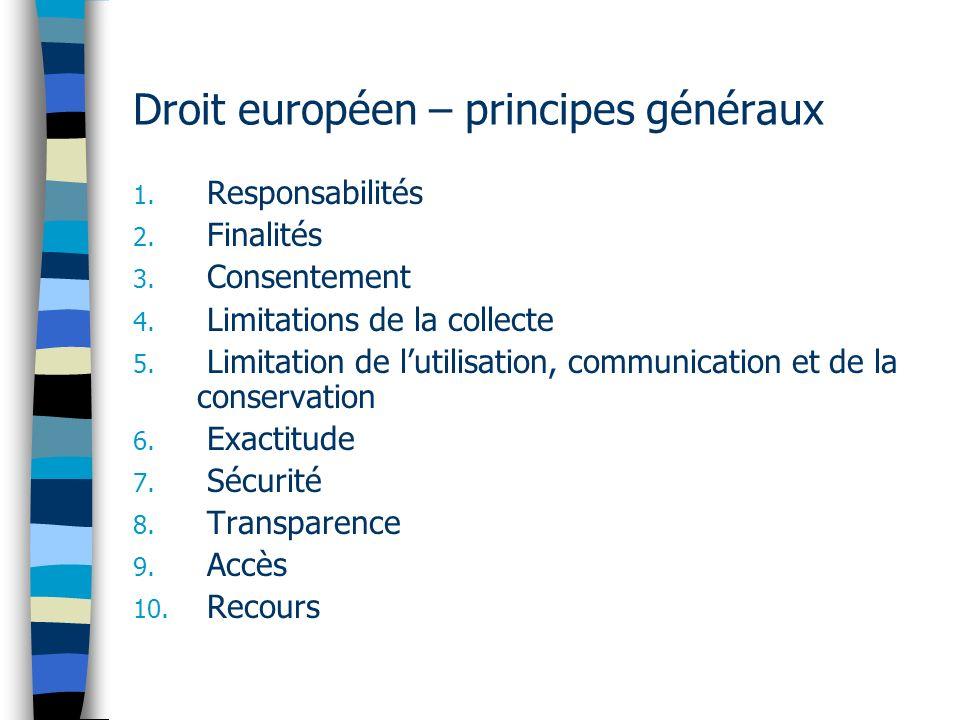 Droit européen – principes généraux 1. Responsabilités 2. Finalités 3. Consentement 4. Limitations de la collecte 5. Limitation de lutilisation, commu