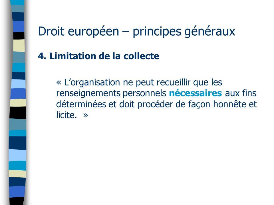 Droit européen – principes généraux 4. Limitation de la collecte « Lorganisation ne peut recueillir que les renseignements personnels nécessaires aux