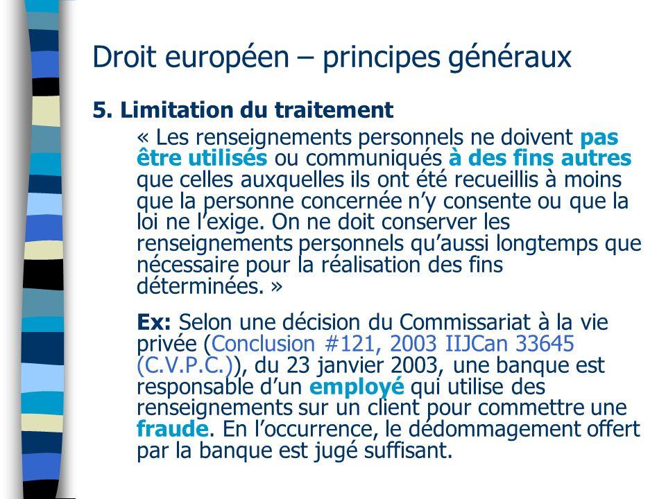 Droit européen – principes généraux 5. Limitation du traitement « Les renseignements personnels ne doivent pas être utilisés ou communiqués à des fins