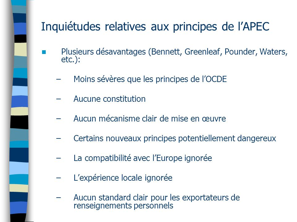 Inquiétudes relatives aux principes de lAPEC Plusieurs désavantages (Bennett, Greenleaf, Pounder, Waters, etc.): –Moins sévères que les principes de l