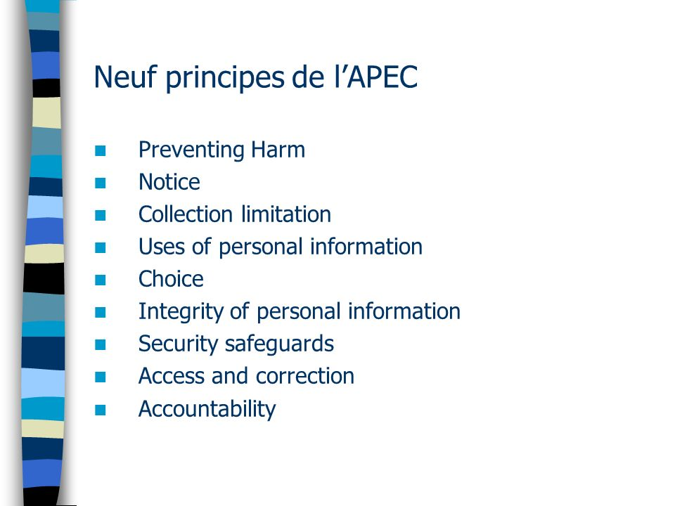 Neuf principes de lAPEC Preventing Harm Notice Collection limitation Uses of personal information Choice Integrity of personal information Security safeguards Access and correction Accountability