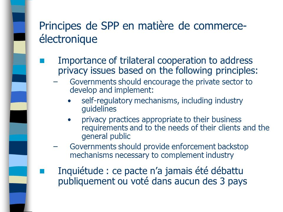 Principes de SPP en matière de commerce- électronique Importance of trilateral cooperation to address privacy issues based on the following principles: –Governments should encourage the private sector to develop and implement: self-regulatory mechanisms, including industry guidelines privacy practices appropriate to their business requirements and to the needs of their clients and the general public –Governments should provide enforcement backstop mechanisms necessary to complement industry Inquiétude : ce pacte na jamais été débattu publiquement ou voté dans aucun des 3 pays