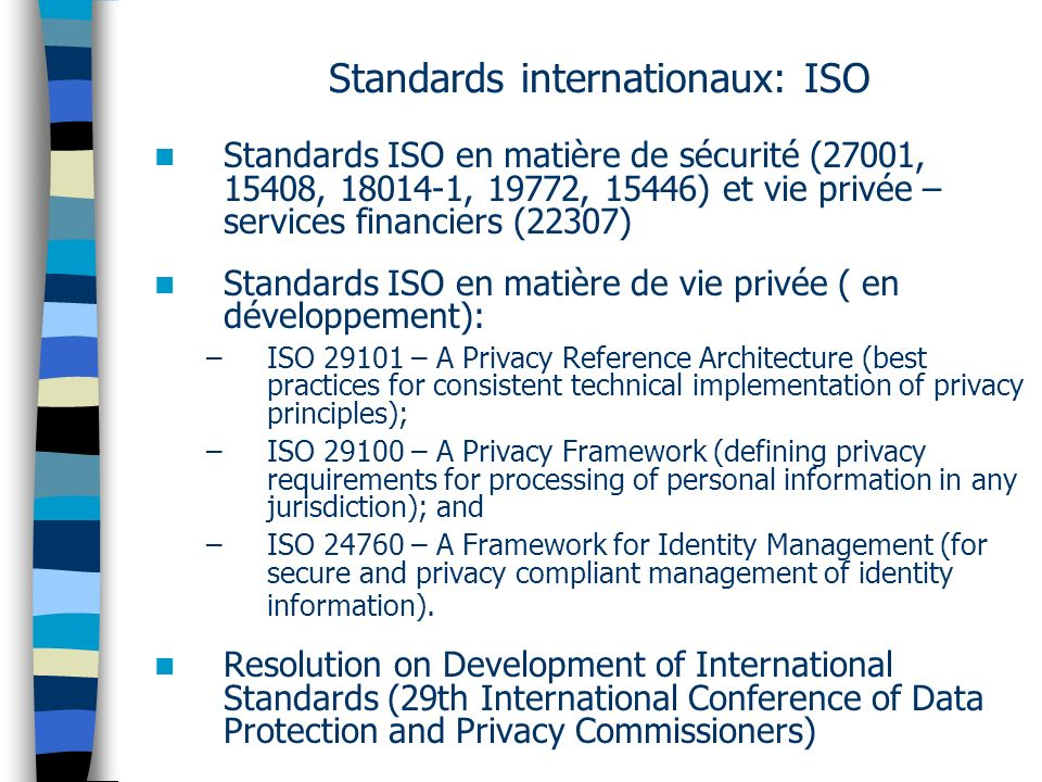 Standards internationaux: ISO Standards ISO en matière de sécurité (27001, 15408, 18014-1, 19772, 15446) et vie privée – services financiers (22307) Standards ISO en matière de vie privée ( en développement): –ISO 29101 – A Privacy Reference Architecture (best practices for consistent technical implementation of privacy principles); –ISO 29100 – A Privacy Framework (defining privacy requirements for processing of personal information in any jurisdiction); and –ISO 24760 – A Framework for Identity Management (for secure and privacy compliant management of identity information).