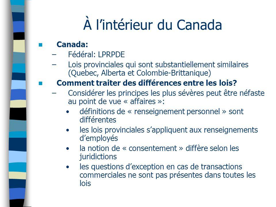 À lintérieur du Canada Canada: –Fédéral: LPRPDE –Lois provinciales qui sont substantiellement similaires (Quebec, Alberta et Colombie-Brittanique) Com