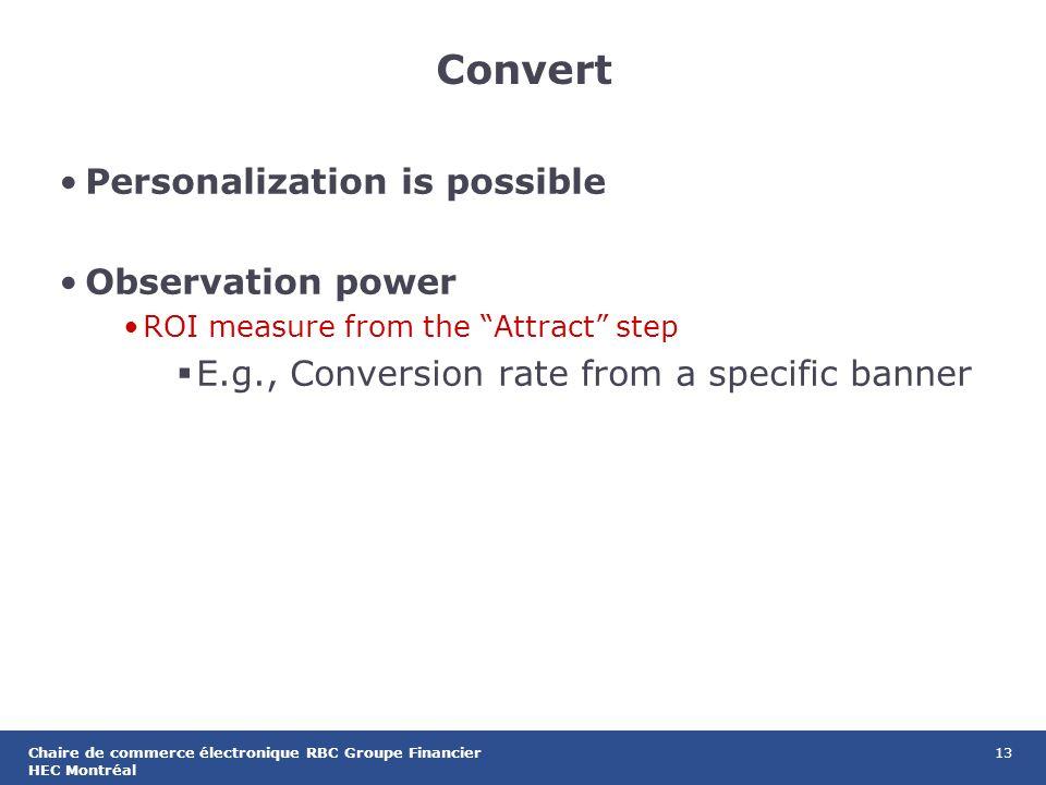 13Chaire de commerce électronique RBC Groupe Financier HEC Montréal Convert Personalization is possible Observation power ROI measure from the Attract