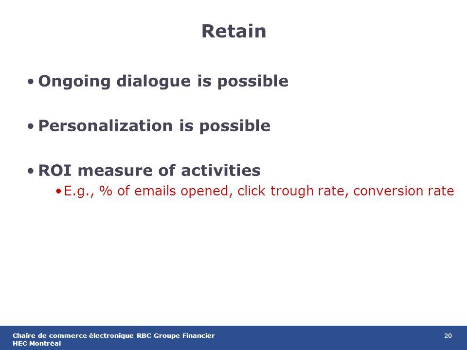 20Chaire de commerce électronique RBC Groupe Financier HEC Montréal Retain Ongoing dialogue is possible Personalization is possible ROI measure of activities E.g., % of emails opened, click trough rate, conversion rate