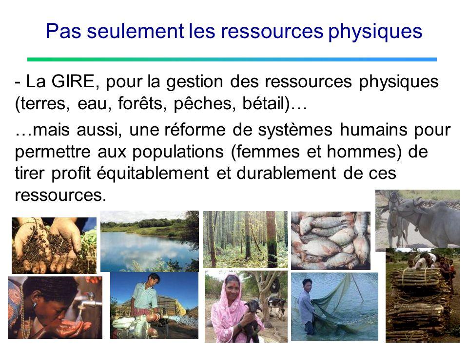 Pas seulement les ressources physiques - La GIRE, pour la gestion des ressources physiques (terres, eau, forêts, pêches, bétail)… …mais aussi, une réf