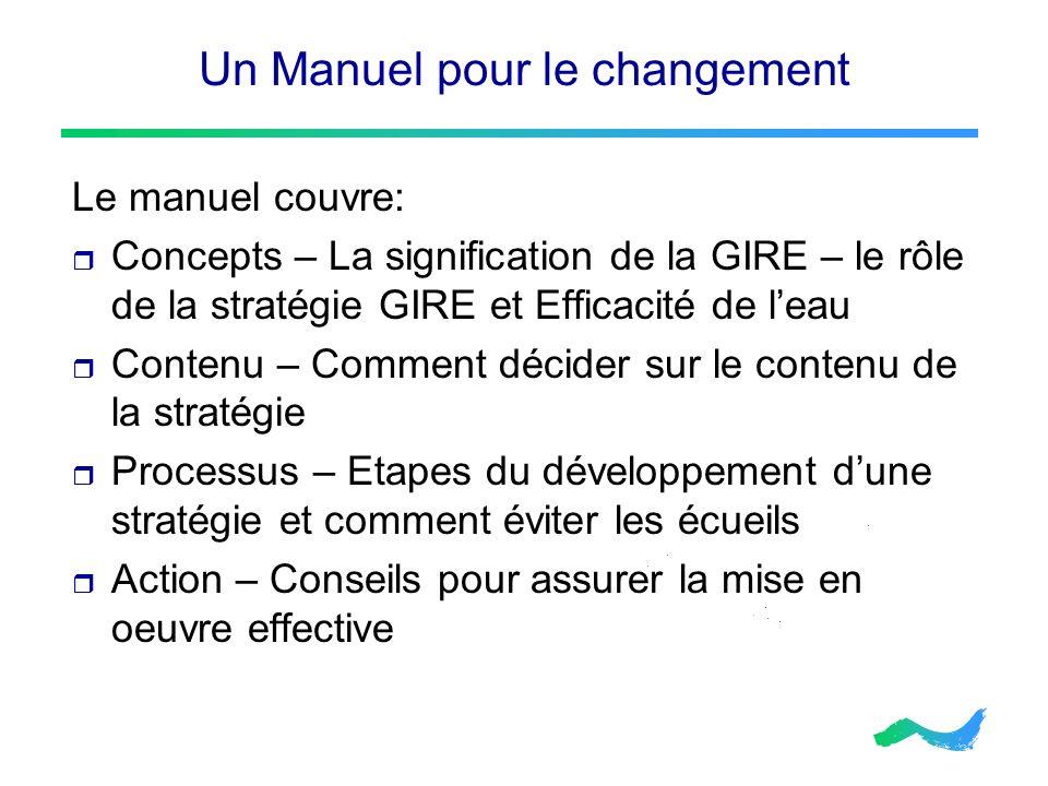 Un Manuel pour le changement Le manuel couvre: Concepts – La signification de la GIRE – le rôle de la stratégie GIRE et Efficacité de leau Contenu – C