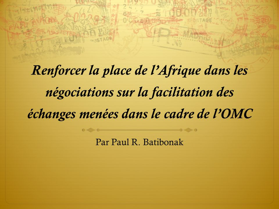 Renforcer la place de lAfrique dans les négociations sur la facilitation des échanges menées dans le cadre de lOMC Par Paul R. Batibonak