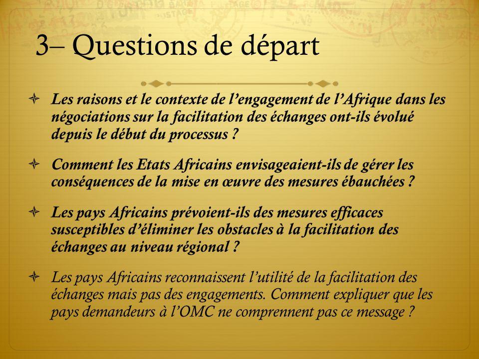 3– Questions de départ Les raisons et le contexte de lengagement de lAfrique dans les négociations sur la facilitation des échanges ont-ils évolué dep