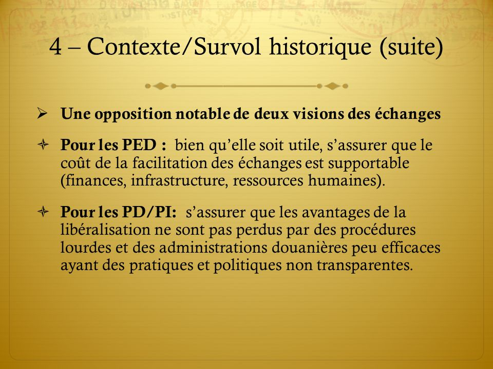 4 – Contexte/Survol historique (suite) Une opposition notable de deux visions des échanges Pour les PED : bien quelle soit utile, sassurer que le coût