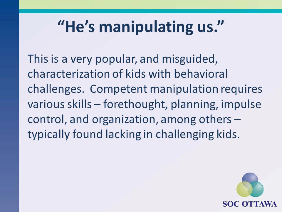 Hes manipulating us.