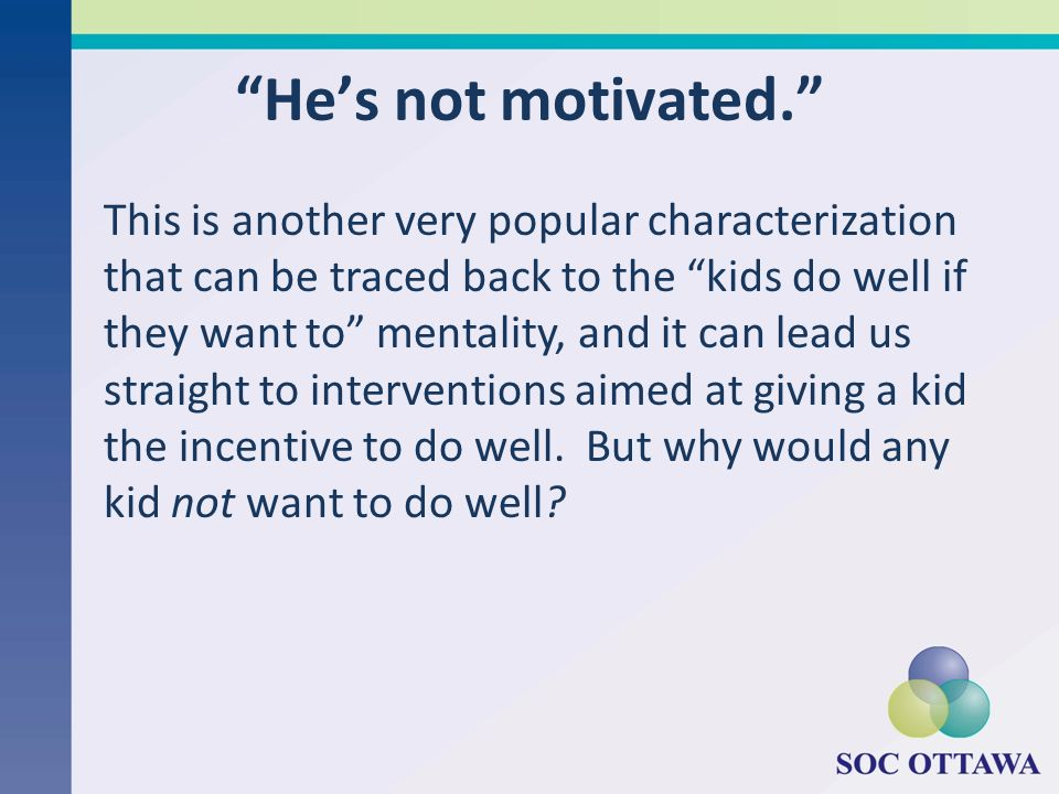 Hes not motivated. This is another very popular characterization that can be traced back to the kids do well if they want to mentality, and it can lea