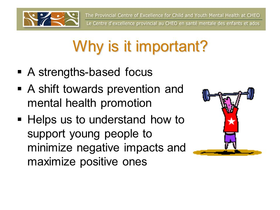 Why is it important? A strengths-based focus A shift towards prevention and mental health promotion Helps us to understand how to support young people