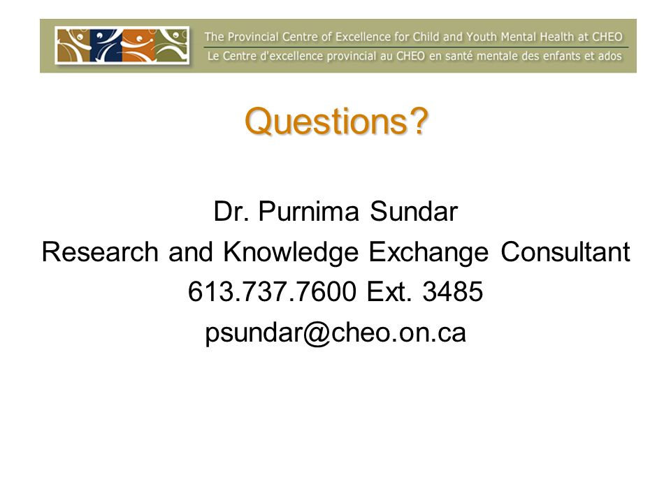 Questions? Dr. Purnima Sundar Research and Knowledge Exchange Consultant 613.737.7600 Ext. 3485 psundar@cheo.on.ca