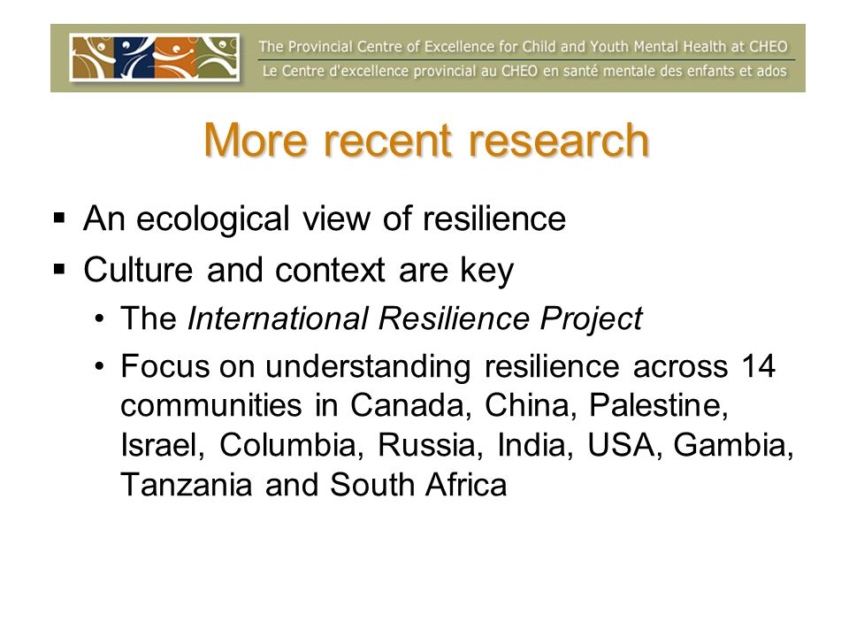 More recent research An ecological view of resilience Culture and context are key The International Resilience Project Focus on understanding resilien