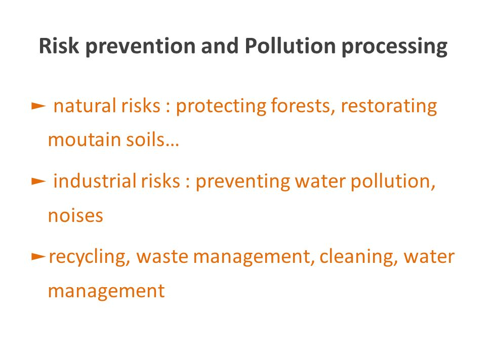 Risk prevention and Pollution processing natural risks : protecting forests, restorating moutain soils… industrial risks : preventing water pollution, noises recycling, waste management, cleaning, water management