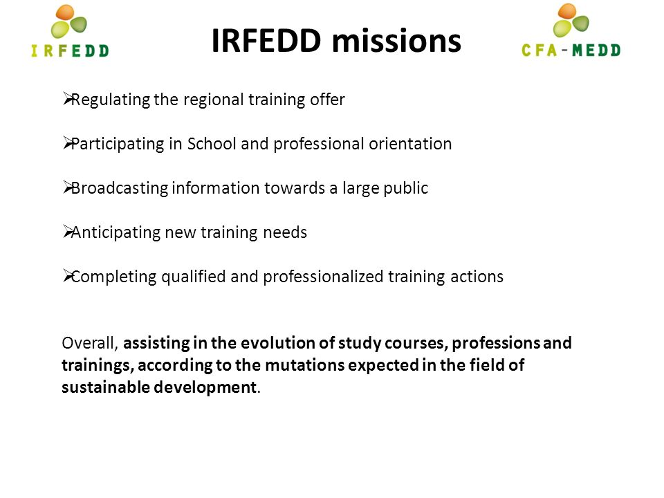 IRFEDD missions Regulating the regional training offer Participating in School and professional orientation Broadcasting information towards a large public Anticipating new training needs Completing qualified and professionalized training actions Overall, assisting in the evolution of study courses, professions and trainings, according to the mutations expected in the field of sustainable development.