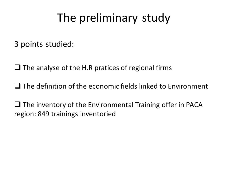 3 points studied: The analyse of the H.R pratices of regional firms The definition of the economic fields linked to Environment The inventory of the Environmental Training offer in PACA region: 849 trainings inventoried The preliminary study