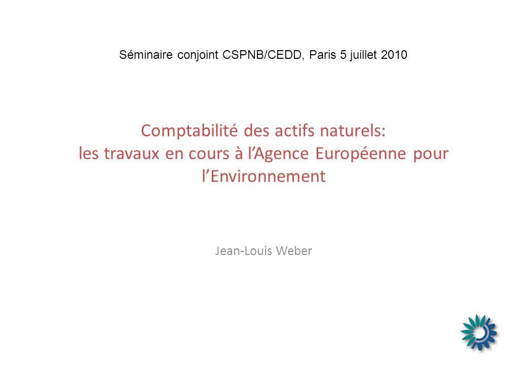 Comptabilité des actifs naturels: les travaux en cours à lAgence Européenne pour lEnvironnement Jean-Louis Weber Séminaire conjoint CSPNB/CEDD, Paris 5 juillet 2010