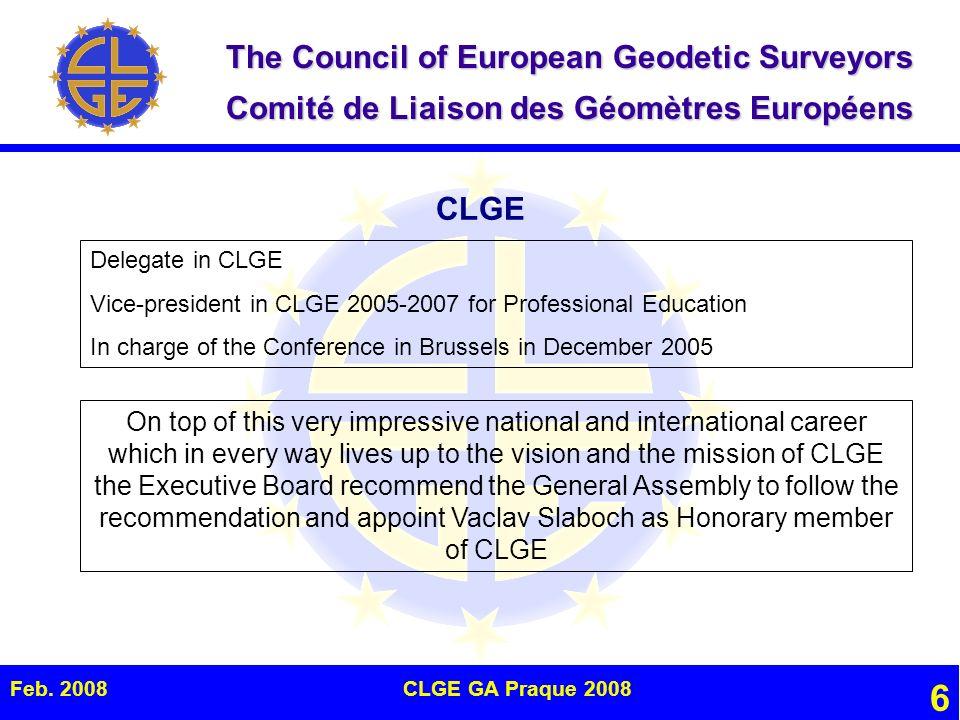 The Council of European Geodetic Surveyors Comité de Liaison des Géomètres Européens Feb. 2008CLGE GA Praque 2008 6 CLGE Delegate in CLGE Vice-preside