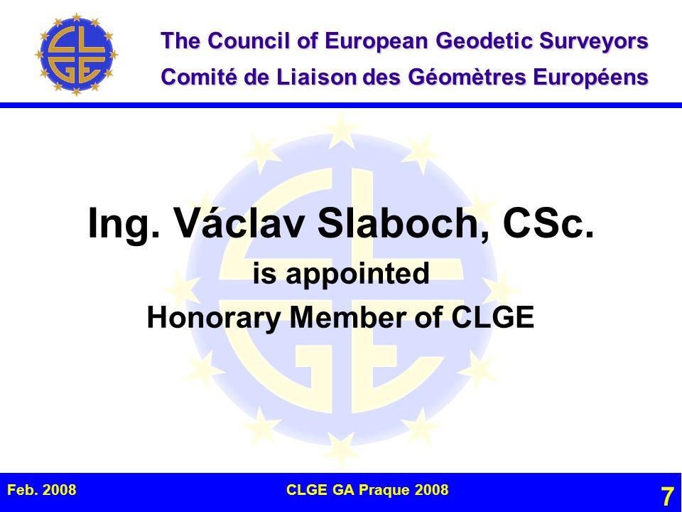 The Council of European Geodetic Surveyors Comité de Liaison des Géomètres Européens Feb. 2008CLGE GA Praque 2008 7 Ing. Václav Slaboch, CSc. is appoi