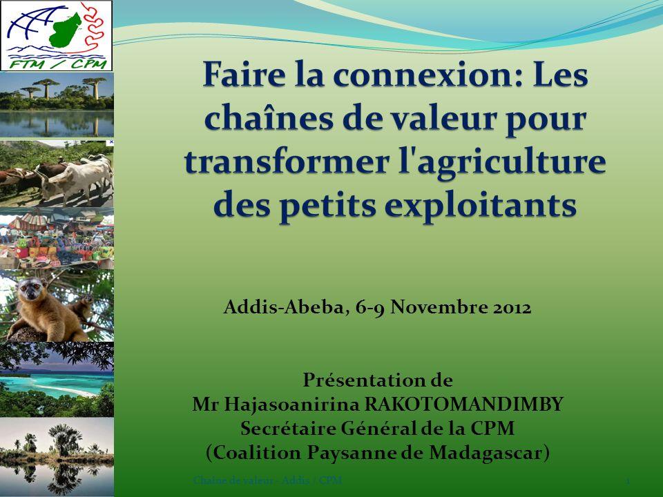Chaîne de valeur - Addis / CPM1 Addis-Abeba, 6-9 Novembre 2012 Présentation de Mr Hajasoanirina RAKOTOMANDIMBY Secrétaire Général de la CPM (Coalition Paysanne de Madagascar)