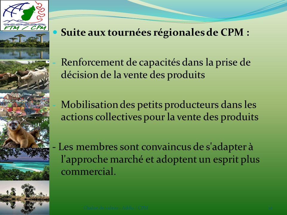 Chaîne de valeur - Addis / CPM10 Suite aux tournées régionales de CPM : - Renforcement de capacités dans la prise de décision de la vente des produits - Mobilisation des petits producteurs dans les actions collectives pour la vente des produits - Les membres sont convaincus de s adapter à l approche marché et adoptent un esprit plus commercial.