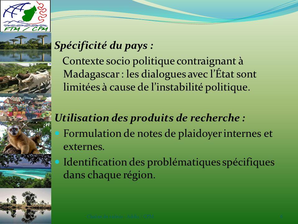 Chaîne de valeur - Addis / CPM6 Spécificité du pays : Contexte socio politique contraignant à Madagascar : les dialogues avec lÉtat sont limitées à cause de linstabilité politique.