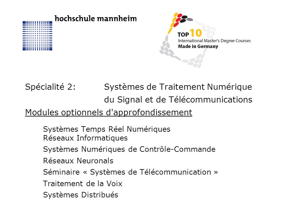 Spécialité 2:Systèmes de Traitement Numérique du Signal et de Télécommunications Modules optionnels d approfondissement Systèmes Temps Réel Numériques Réseaux Informatiques Systèmes Numériques de Contrôle-Commande Réseaux Neuronals Séminaire « Systèmes de Télécommunication » Traitement de la Voix Systèmes Distribués