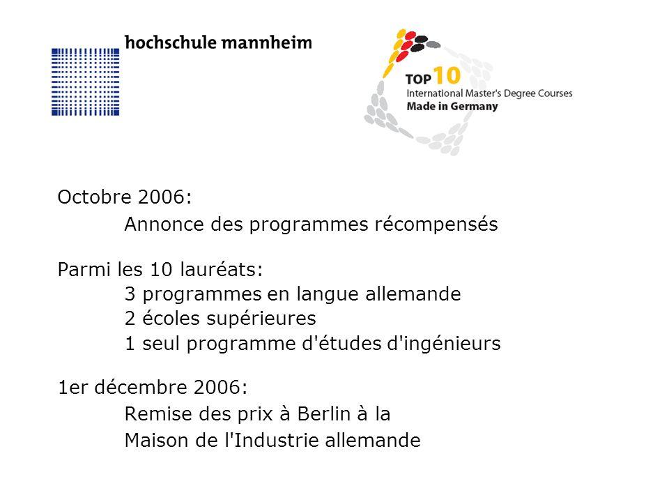 Octobre 2006: Annonce des programmes récompensés Parmi les 10 lauréats: 3 programmes en langue allemande 2 écoles supérieures 1 seul programme d études d ingénieurs 1er décembre 2006: Remise des prix à Berlin à la Maison de l Industrie allemande
