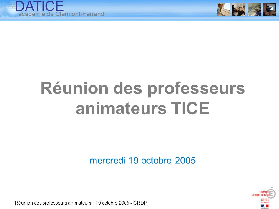 DATICE académie de Clermont-Ferrand Réunion des professeurs animateurs – 19 octobre 2005 - CRDP Réunion des professeurs animateurs TICE mercredi 19 oc