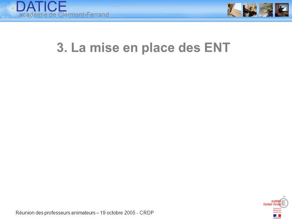 DATICE académie de Clermont-Ferrand Réunion des professeurs animateurs – 19 octobre 2005 - CRDP 3. La mise en place des ENT