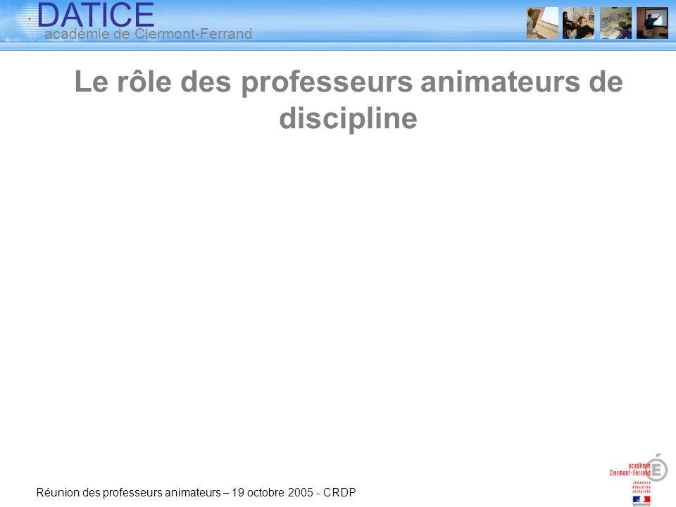 DATICE académie de Clermont-Ferrand Réunion des professeurs animateurs – 19 octobre 2005 - CRDP Le rôle des professeurs animateurs de discipline