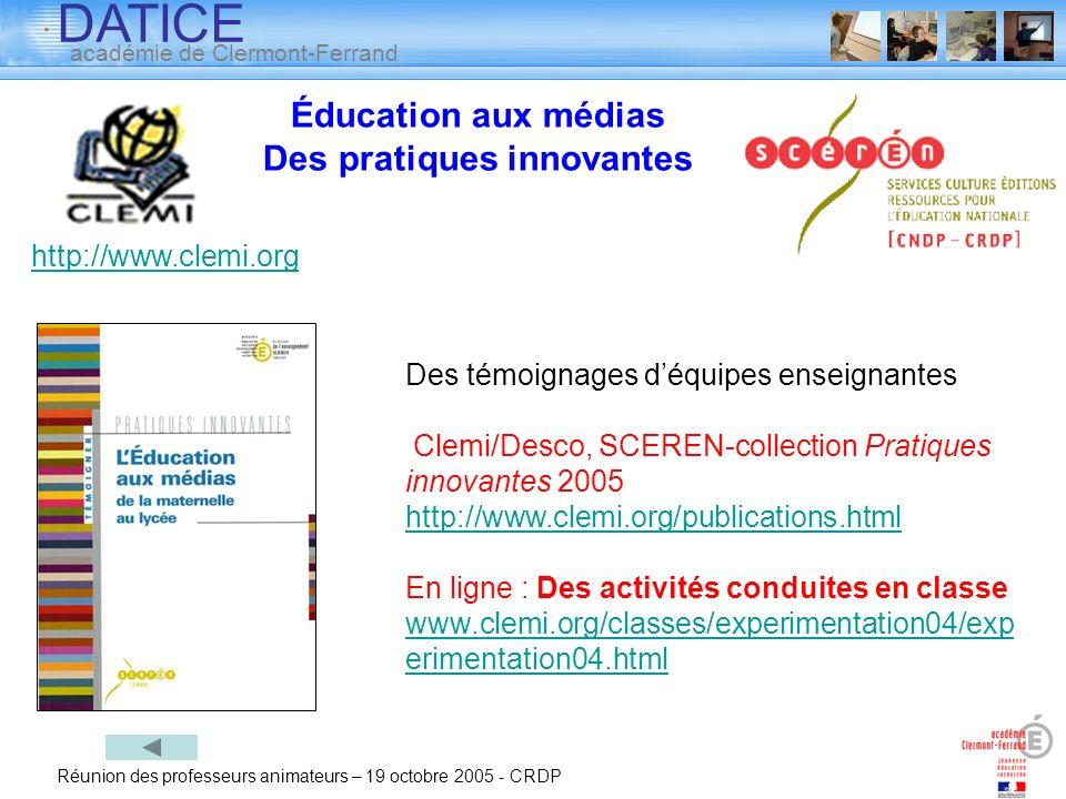 DATICE académie de Clermont-Ferrand Réunion des professeurs animateurs – 19 octobre 2005 - CRDP Éducation aux médias Des pratiques innovantes Des témo