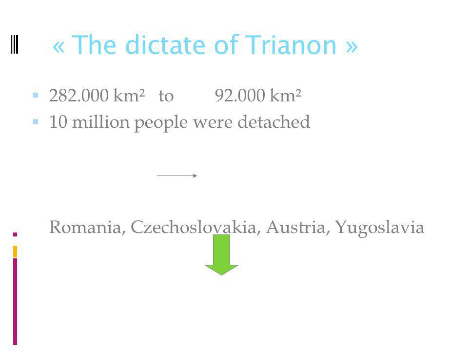« The dictate of Trianon » 282.000 km² to 92.000 km² 10 million people were detached Romania, Czechoslovakia, Austria, Yugoslavia