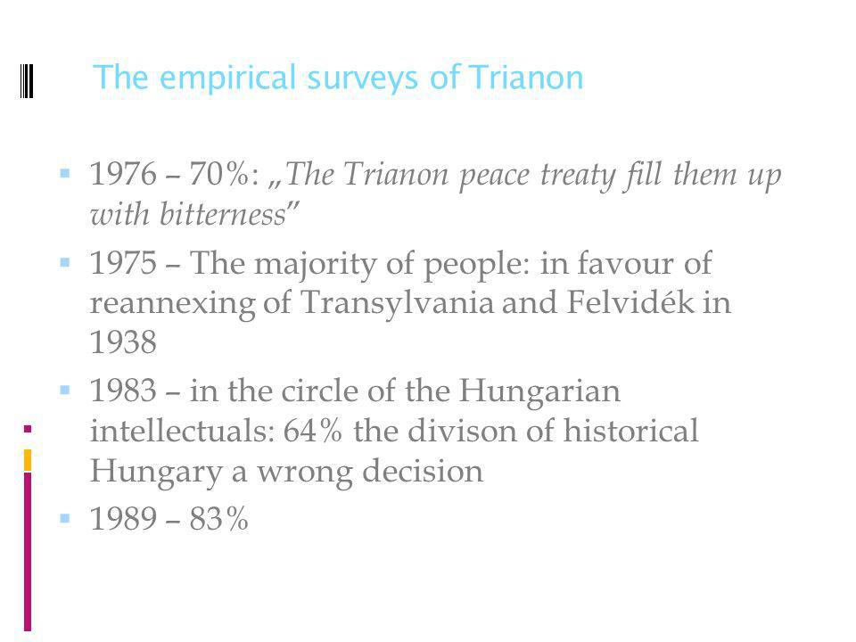 The empirical surveys of Trianon 1976 – 70%: The Trianon peace treaty fill them up with bitterness 1975 – The majority of people: in favour of reannexing of Transylvania and Felvidék in 1938 1983 – in the circle of the Hungarian intellectuals: 64% the divison of historical Hungary a wrong decision 1989 – 83%