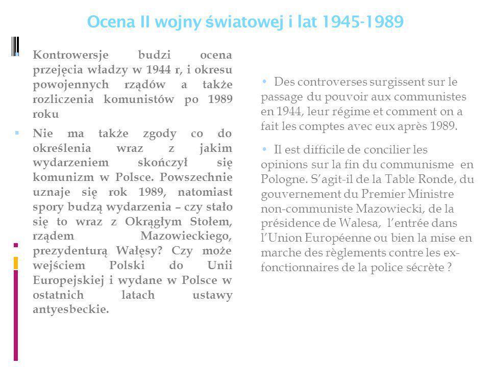 Ocena II wojny ś wiatowej i lat 1945-1989 Kontrowersje budzi ocena przejęcia władzy w 1944 r, i okresu powojennych rządów a także rozliczenia komunistów po 1989 roku Nie ma także zgody co do określenia wraz z jakim wydarzeniem skończył się komunizm w Polsce.