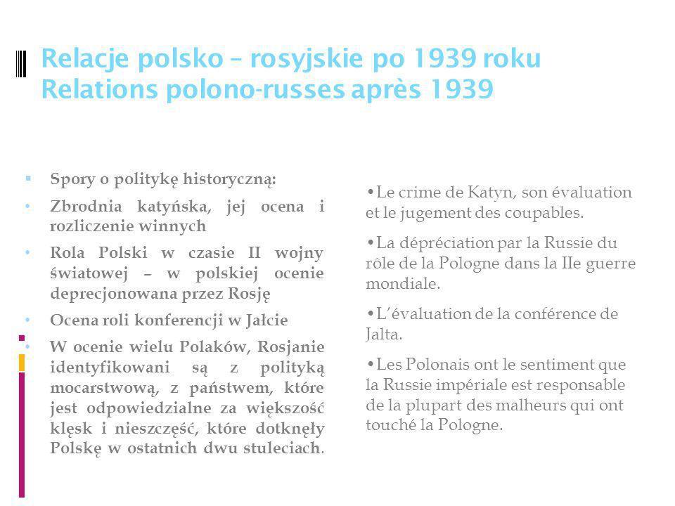 Relacje polsko – rosyjskie po 1939 roku Relations polono-russes après 1939 Spory o politykę historyczną: Zbrodnia katyńska, jej ocena i rozliczenie winnych Rola Polski w czasie II wojny światowej – w polskiej ocenie deprecjonowana przez Rosję Ocena roli konferencji w Jałcie W ocenie wielu Polaków, Rosjanie identyfikowani są z polityką mocarstwową, z państwem, które jest odpowiedzialne za większość klęsk i nieszczęść, które dotknęły Polskę w ostatnich dwu stuleciach.