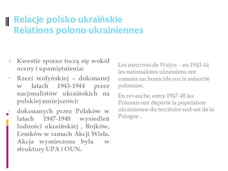 Relacje polsko-ukrai ń skie Relations polono-ukrainiennes Kwestie sporne toczą się wokół oceny i upamiętnienia: Rzezi wołyńskiej – dokonanej w latach 1943-1944 przez nacjonalistów ukraińskich na polskiej mniejszości; dokonanych przez Polaków w latach 1947-1948 wysiedleń ludności ukraińskiej, Bojków, Łemków w ramach Akcji Wisła.