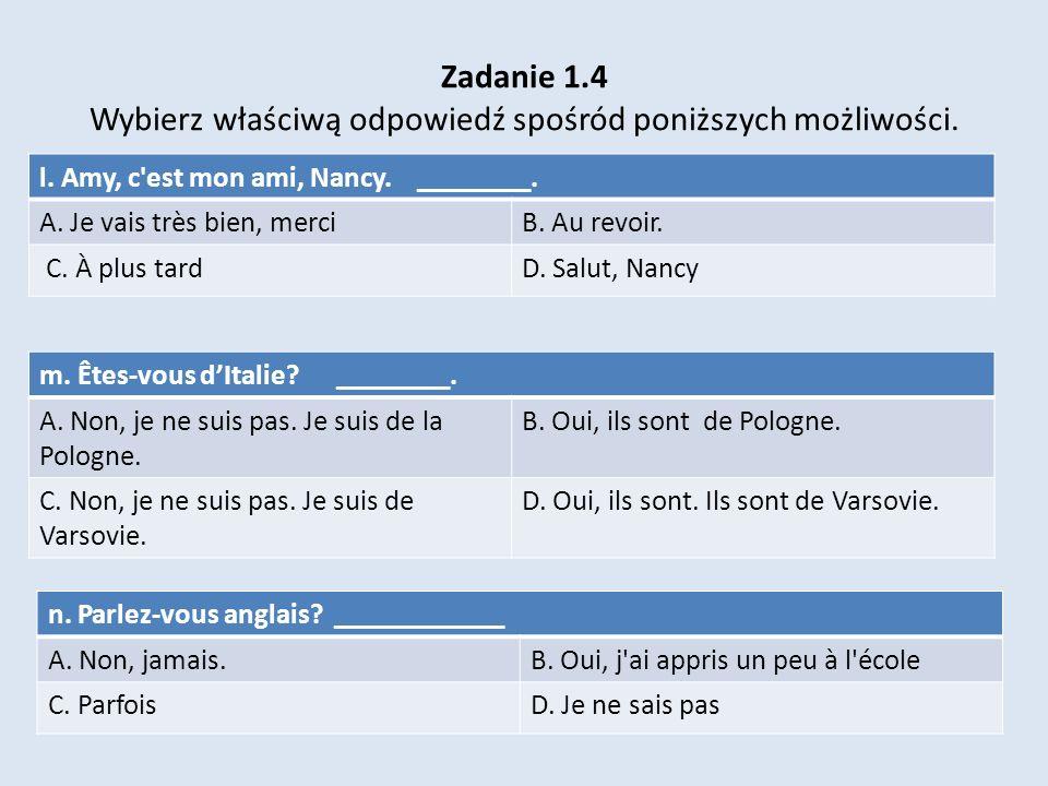 Zadanie 1.4 Wybierz właściwą odpowiedź spośród poniższych możliwości. m. Êtes-vous dItalie? ________. A. Non, je ne suis pas. Je suis de la Pologne. B